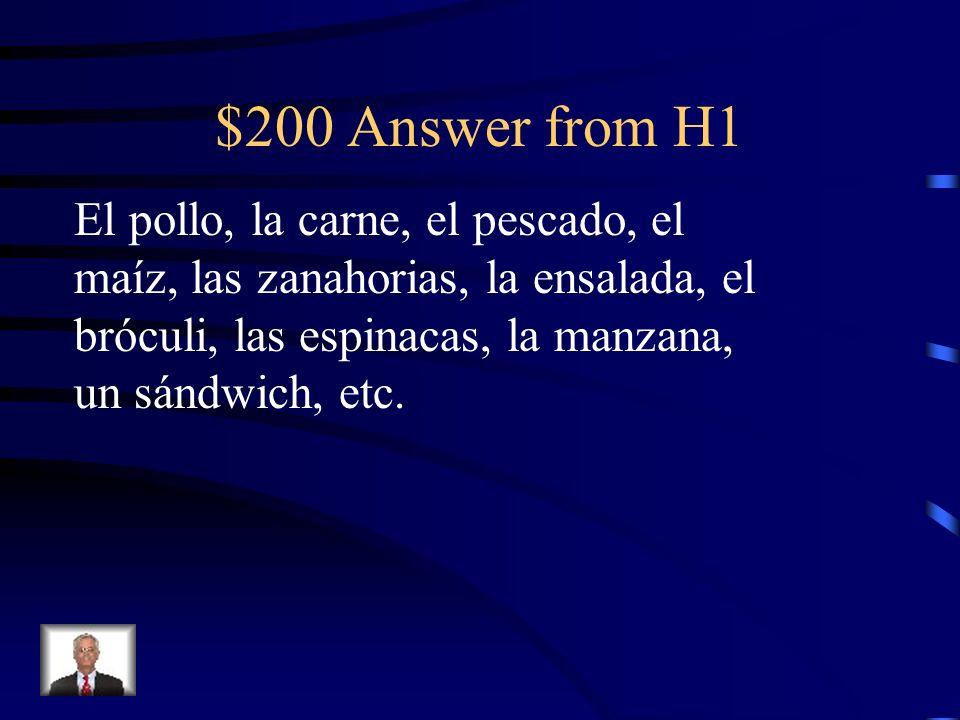 $200 Answer from H1 El pollo, la carne, el pescado, el maíz, las zanahorias, la ensalada, el bróculi, las espinacas, la manzana, un sándwich, etc.