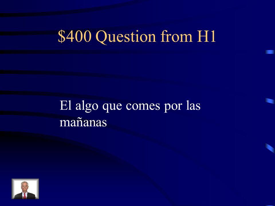 $400 Question from H1 El algo que comes por las mañanas