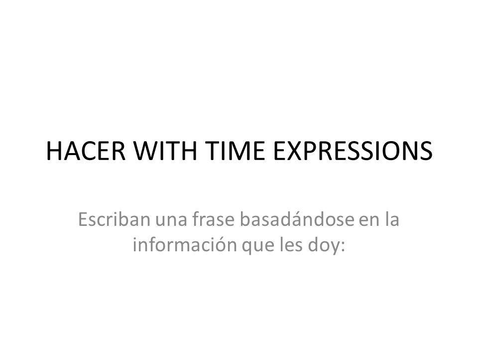 HACER WITH TIME EXPRESSIONS Escriban una frase basadándose en la información que les doy: