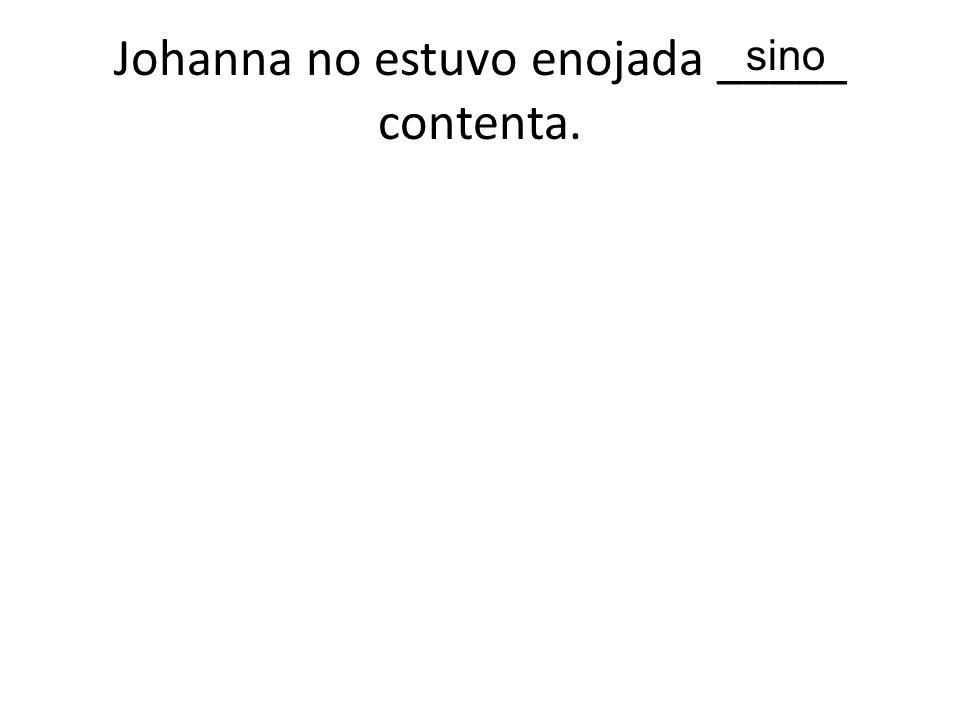 Johanna no estuvo enojada _____ contenta. sino