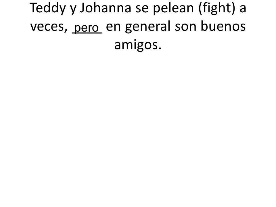 Teddy y Johanna se pelean (fight) a veces, ____ en general son buenos amigos. pero
