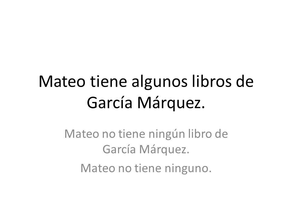 Mateo tiene algunos libros de García Márquez. Mateo no tiene ningún libro de García Márquez. Mateo no tiene ninguno.