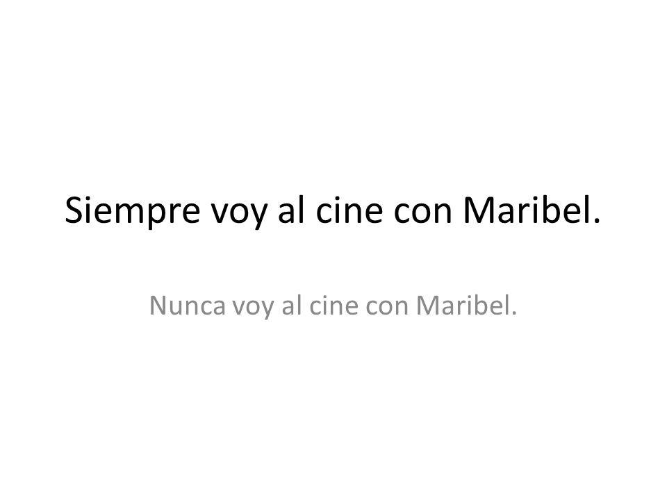 Siempre voy al cine con Maribel. Nunca voy al cine con Maribel.
