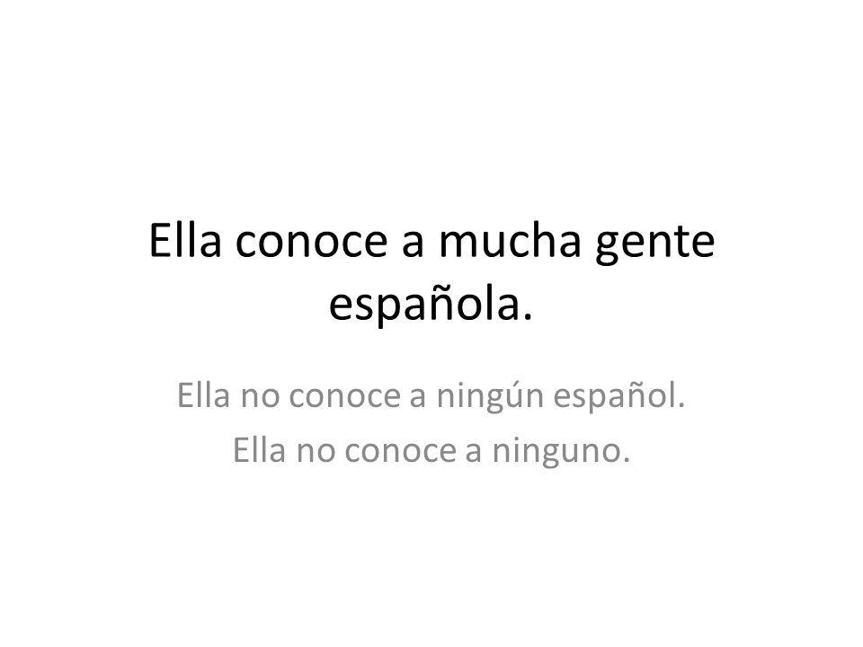 Ella conoce a mucha gente española. Ella no conoce a ningún español. Ella no conoce a ninguno.