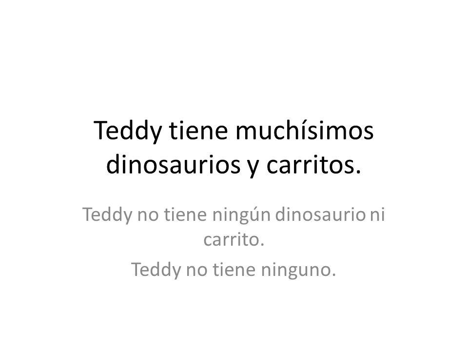Teddy tiene muchísimos dinosaurios y carritos. Teddy no tiene ningún dinosaurio ni carrito. Teddy no tiene ninguno.
