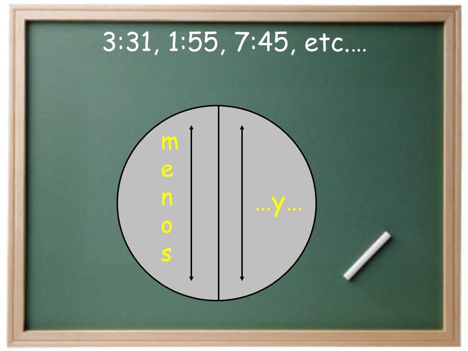 3:30, 1:30, 7:30, etc.… Son las tres y media… …y media 3:10, 1:17, 7:25, etc.…Son las tres y diez.. …y… 3:15, 1:15, 7:15,etc.…Son las tres y cuarto..