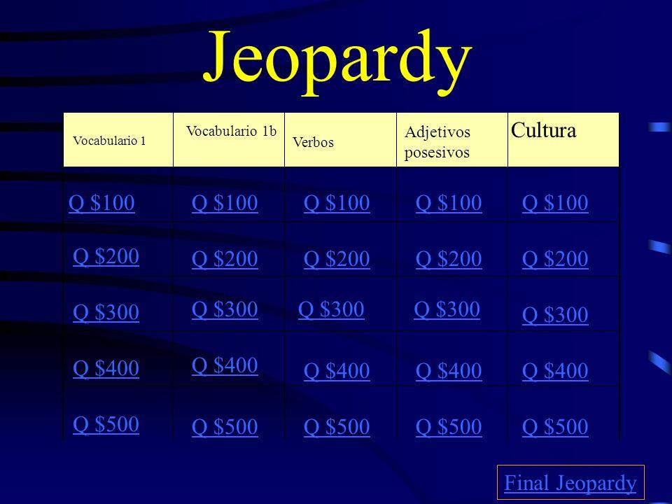 Jeopardy Vocabulario 1 Vocabulario 1b Verbos Adjetivos posesivos Cultura Q $100 Q $200 Q $300 Q $400 Q $500 Q $100 Q $200 Q $300 Q $400 Q $500 Final Jeopardy