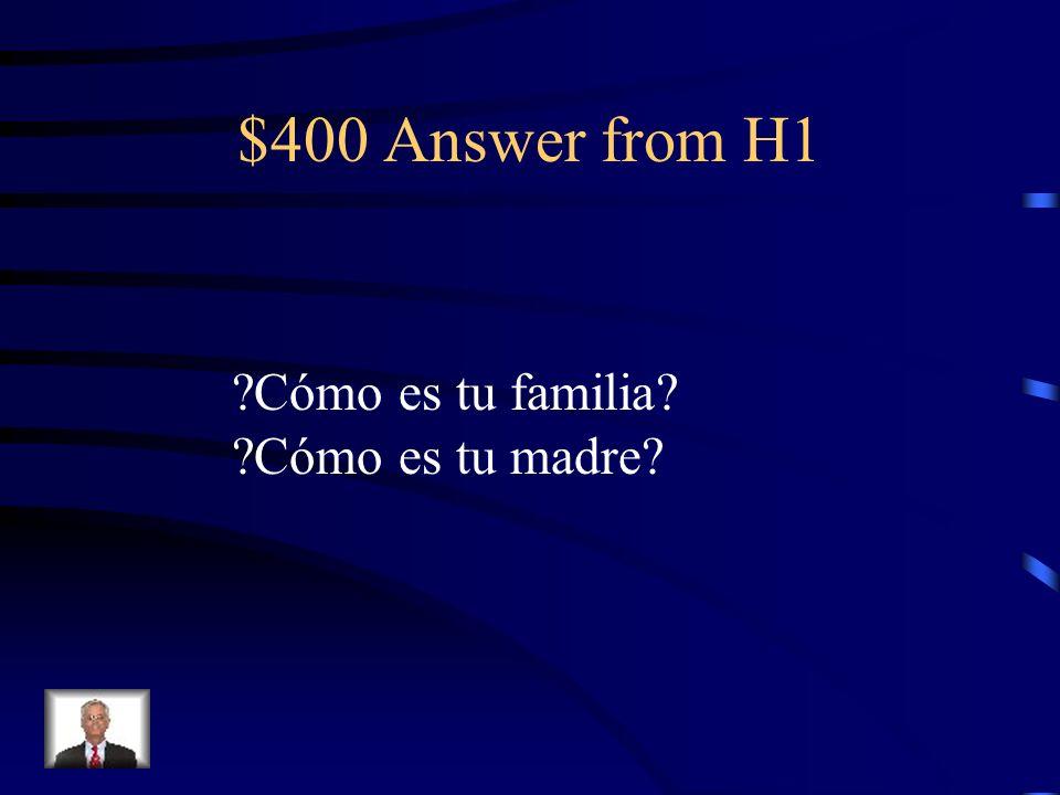 $400 Answer from H1 ?Cómo es tu familia? ?Cómo es tu madre?