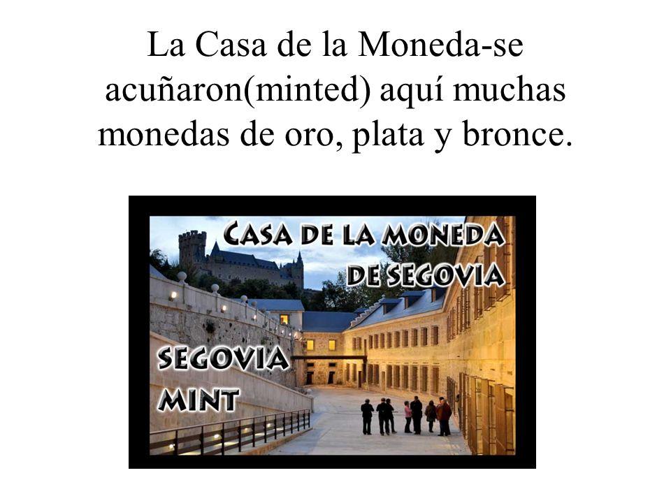 La Casa de la Moneda-se acuñaron(minted) aquí muchas monedas de oro, plata y bronce.