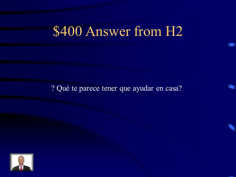 $400 Question from H2 What do you think about having to help At home?