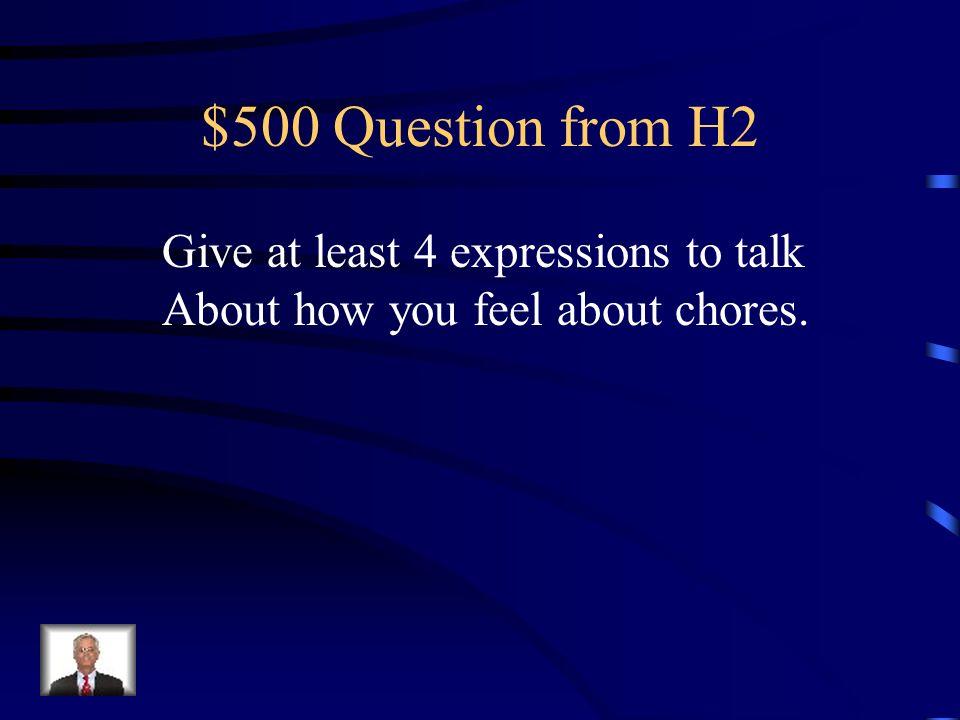 $400 Answer from H2 ? Qué te parece tener que ayudar en casa?