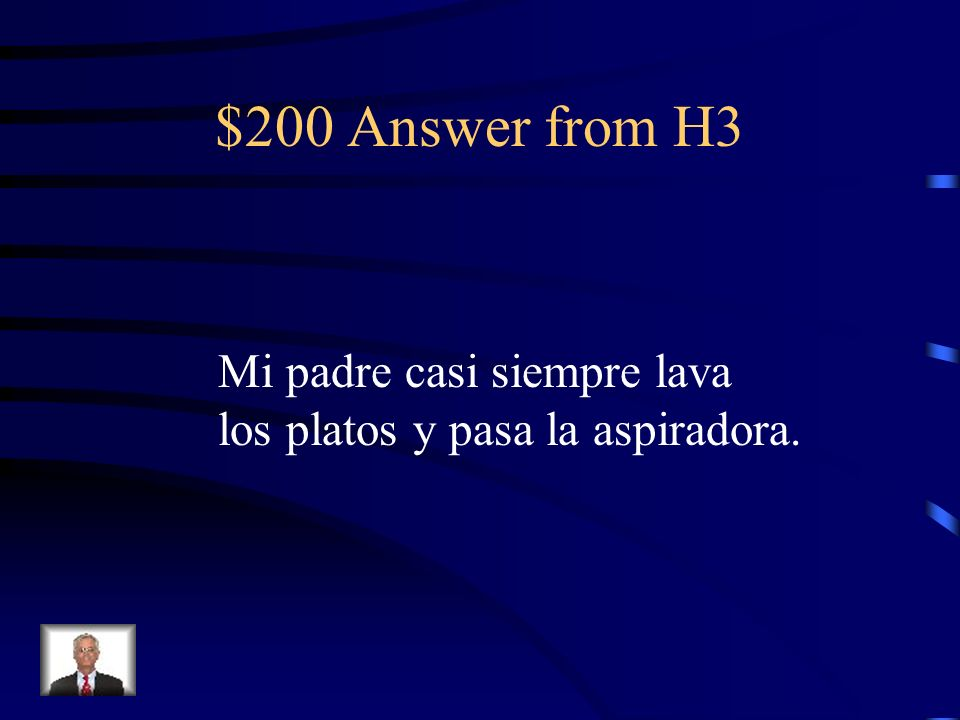 $200 Question from H3 My father almost always washes the dishes and vaccuums.