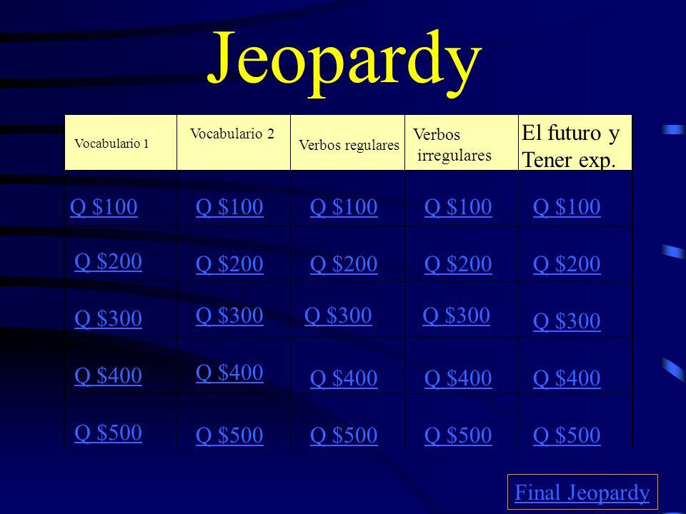 Jeopardy Vocabulario 1 Vocabulario 2 Verbos regulares Verbos irregulares El futuro y Tener exp.