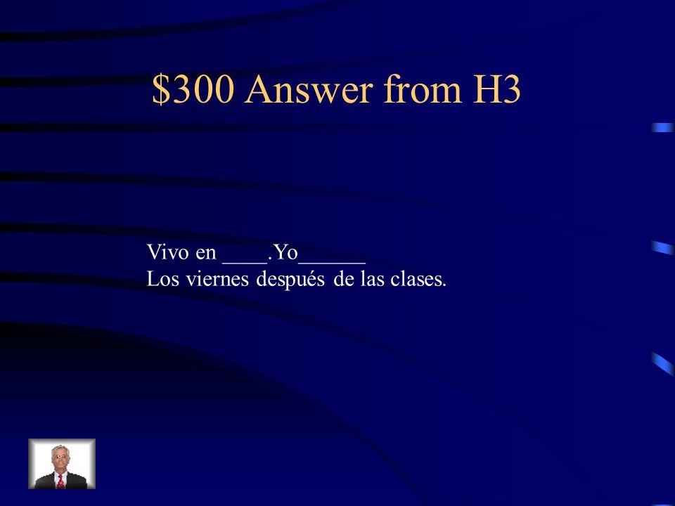 $300 Question from H3 ?Dónde vives??Qué haces Después de las clases los viernes? Usa 4 verbos er/ir