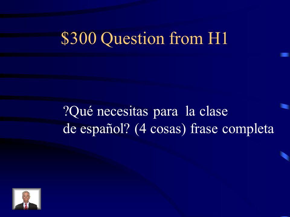 $300 Question from H1 ?Qué necesitas para la clase de español? (4 cosas) frase completa