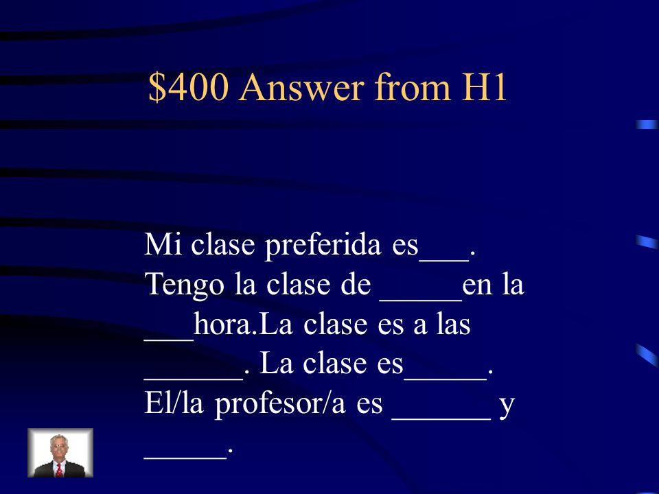$400 Question from H1 ?Cuál es tu materia preferida? Describe esta clase y al/a la Profesor/a. Incluye la hora y El periodo y 3 adjetivos.