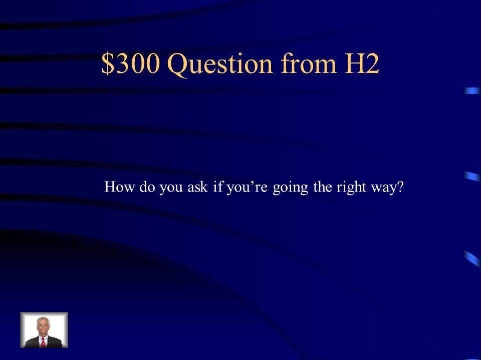 $200 Answer from H2 ¿Otra vez, por favor Or ¿Puede repetir lo que dijo
