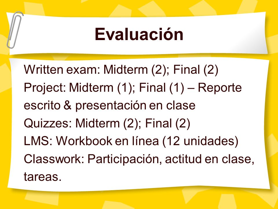 Evaluación Written exam: Midterm (2); Final (2) Project: Midterm (1); Final (1) – Reporte escrito & presentación en clase Quizzes: Midterm (2); Final
