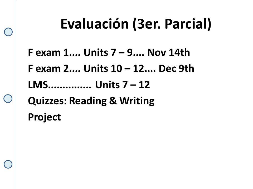 Evaluación (3er. Parcial) F exam 1.... Units 7 – 9.... Nov 14th F exam 2.... Units 10 – 12.... Dec 9th LMS............... Units 7 – 12 Quizzes: Readin
