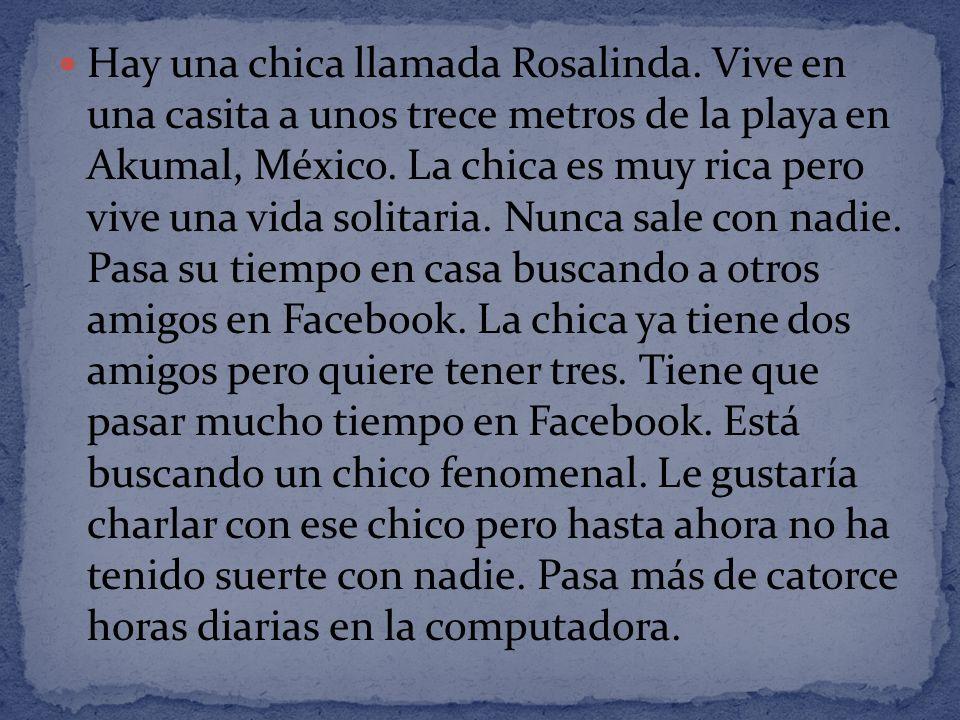 Hay una chica llamada Rosalinda. Vive en una casita a unos trece metros de la playa en Akumal, México. La chica es muy rica pero vive una vida solitar