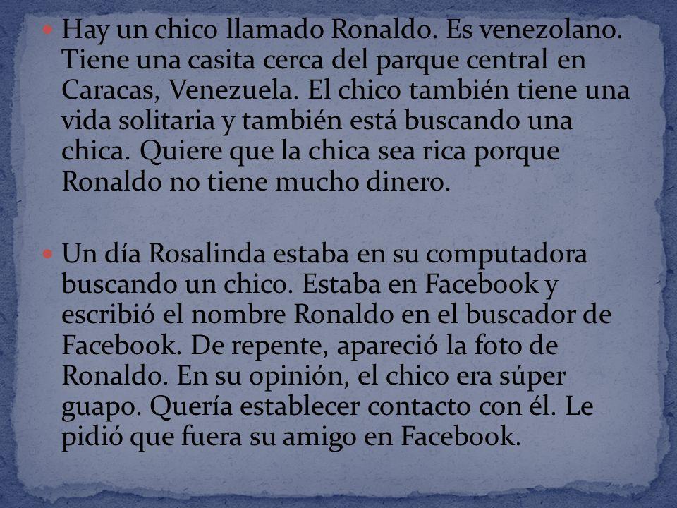 Hay un chico llamado Ronaldo. Es venezolano. Tiene una casita cerca del parque central en Caracas, Venezuela. El chico también tiene una vida solitari