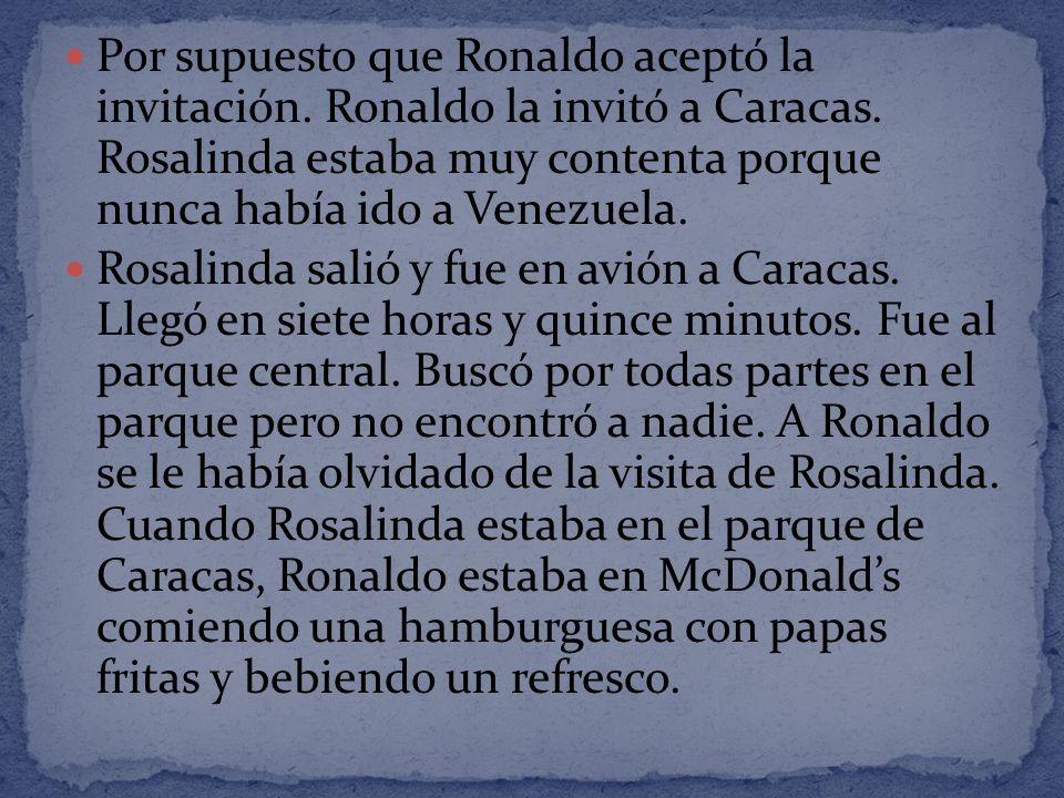 Por supuesto que Ronaldo aceptó la invitación. Ronaldo la invitó a Caracas. Rosalinda estaba muy contenta porque nunca había ido a Venezuela. Rosalind