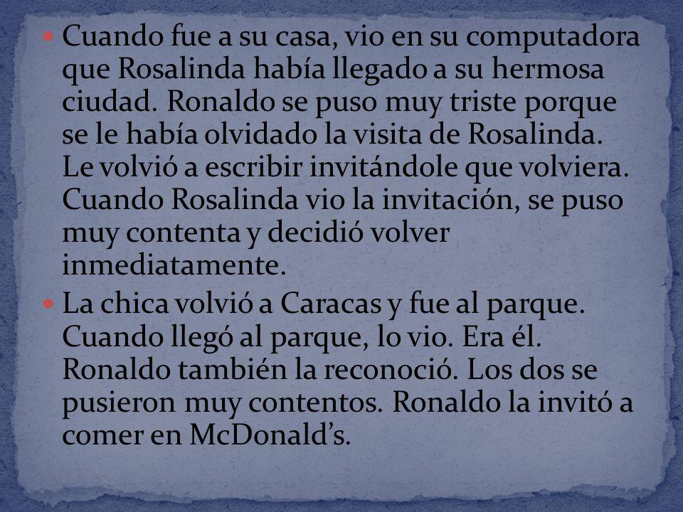 Cuando fue a su casa, vio en su computadora que Rosalinda había llegado a su hermosa ciudad. Ronaldo se puso muy triste porque se le había olvidado la