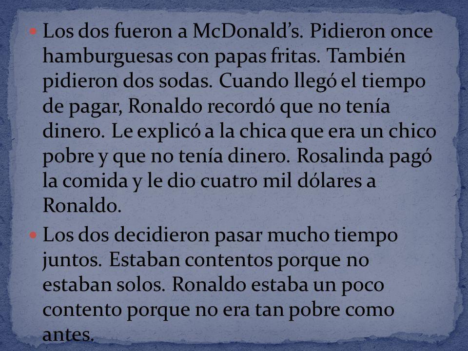 Los dos fueron a McDonalds. Pidieron once hamburguesas con papas fritas. También pidieron dos sodas. Cuando llegó el tiempo de pagar, Ronaldo recordó