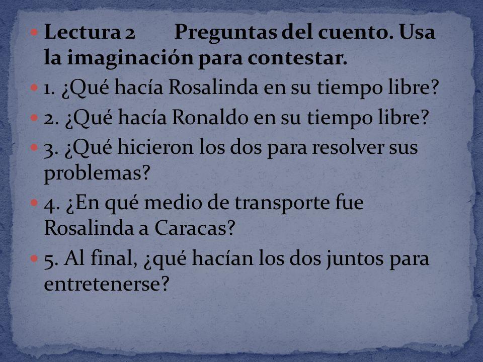 Lectura 2 Preguntas del cuento. Usa la imaginación para contestar. 1. ¿Qué hacía Rosalinda en su tiempo libre? 2. ¿Qué hacía Ronaldo en su tiempo libr