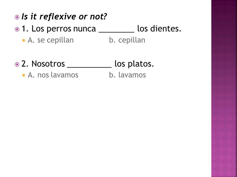 Is it reflexive or not. 1. Los perros nunca ________ los dientes.