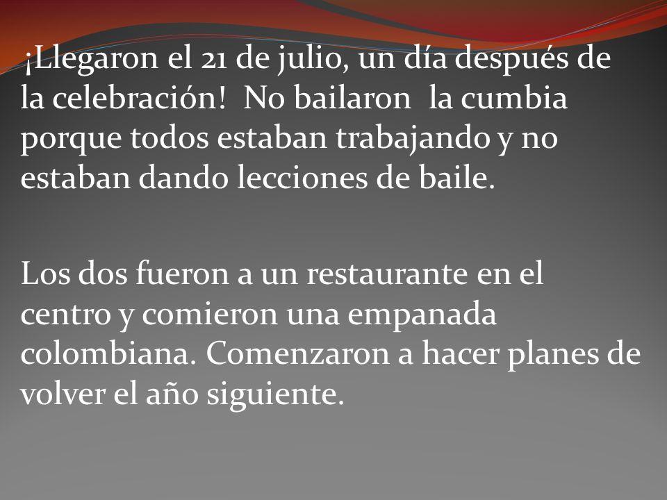 ¡Llegaron el 21 de julio, un día después de la celebración! No bailaron la cumbia porque todos estaban trabajando y no estaban dando lecciones de bail