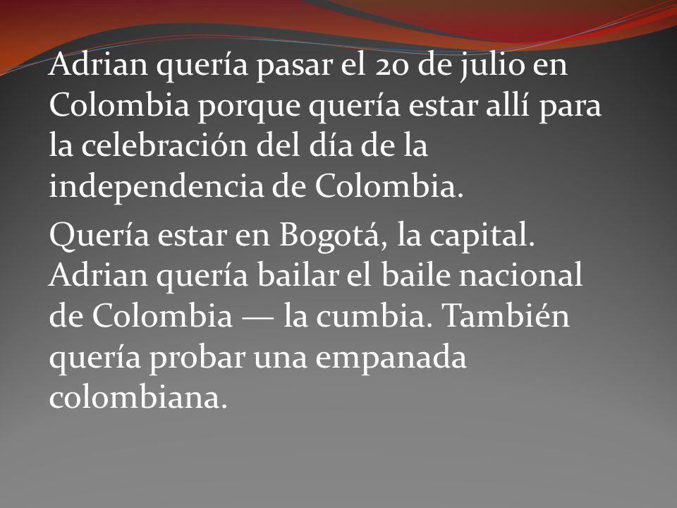 Adrian quería pasar el 20 de julio en Colombia porque quería estar allí para la celebración del día de la independencia de Colombia. Quería estar en B
