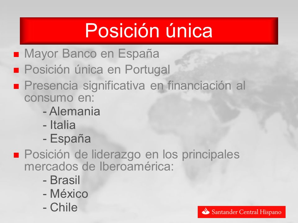 Mayor Banco en España Posición única Posición única en Portugal Presencia significativa en financiación al consumo en: - Alemania - Italia - España Posición de liderazgo en los principales mercados de Iberoamérica: - Brasil - México - Chile