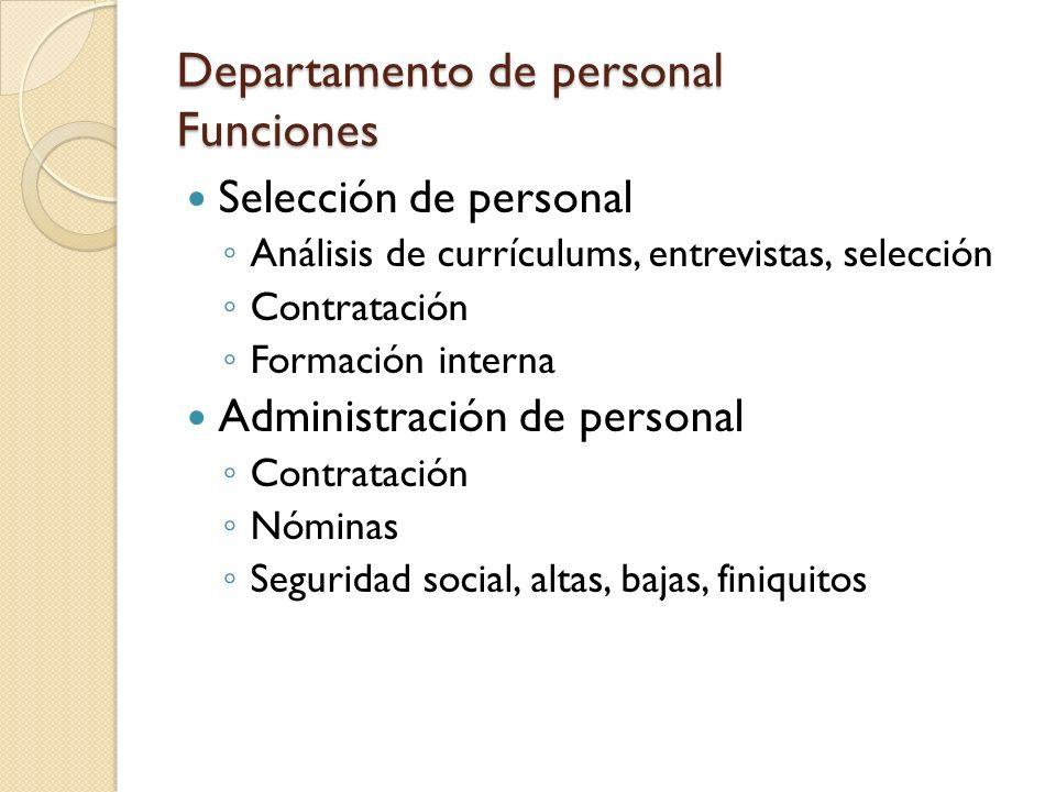 Departamento de personal Funciones Selección de personal Análisis de currículums, entrevistas, selección Contratación Formación interna Administración de personal Contratación Nóminas Seguridad social, altas, bajas, finiquitos