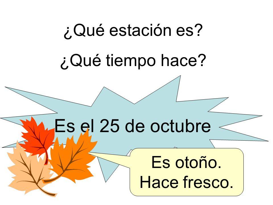 ¿Qué estación es? ¿Qué tiempo hace? Es el 25 de octubre Es otoño. Hace fresco.
