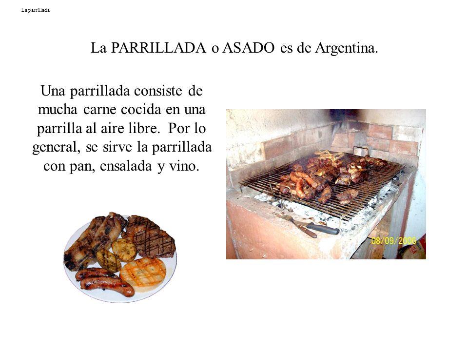 La parrillada La PARRILLADA o ASADO es de Argentina. Una parrillada consiste de mucha carne cocida en una parrilla al aire libre. Por lo general, se s