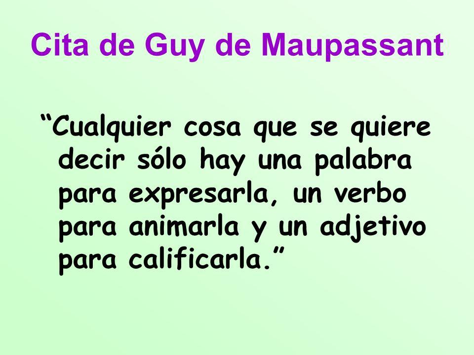Cita de Guy de Maupassant Cualquier cosa que se quiere decir sólo hay una palabra para expresarla, un verbo para animarla y un adjetivo para calificar