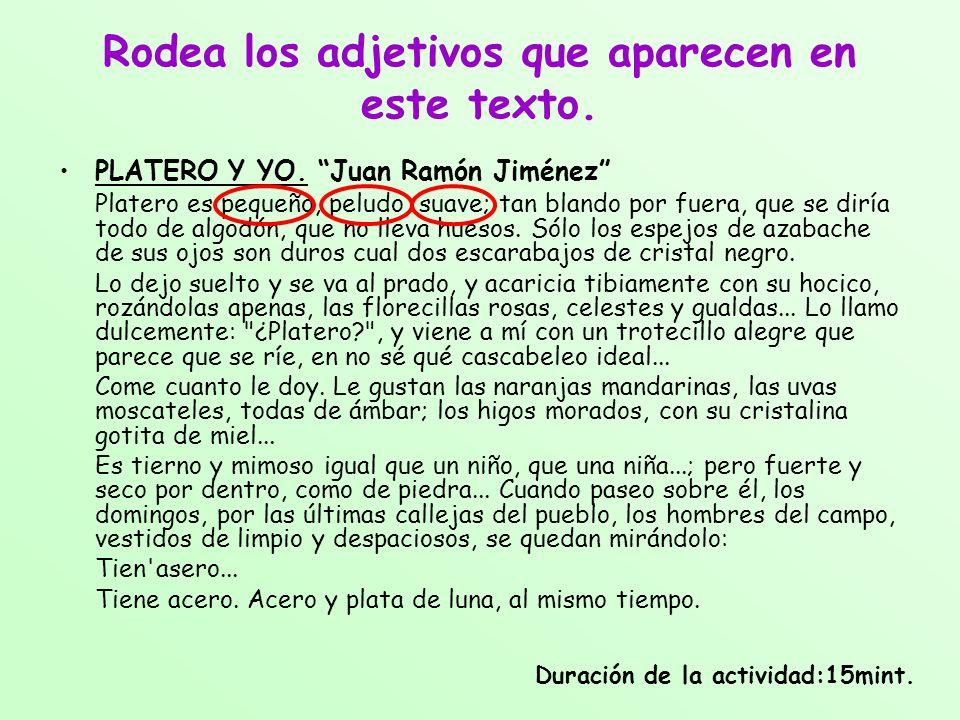 Rodea los adjetivos que aparecen en este texto. PLATERO Y YO. Juan Ramón Jiménez Platero es pequeño, peludo, suave; tan blando por fuera, que se diría