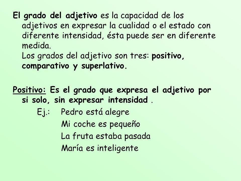 El grado del adjetivo es la capacidad de los adjetivos en expresar la cualidad o el estado con diferente intensidad, ésta puede ser en diferente medid