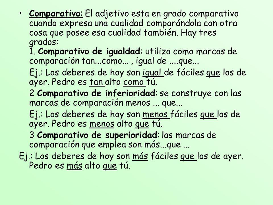 Comparativo: El adjetivo esta en grado comparativo cuando expresa una cualidad comparándola con otra cosa que posee esa cualidad también. Hay tres gra