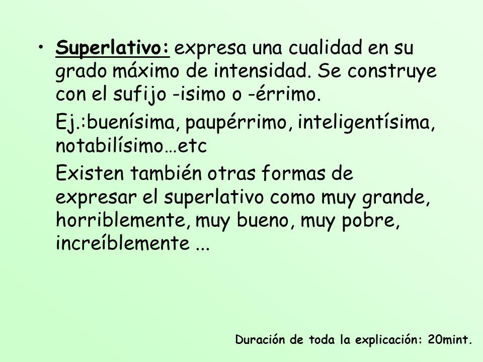 Superlativo: expresa una cualidad en su grado máximo de intensidad. Se construye con el sufijo -isimo o -érrimo. Ej.:buenísima, paupérrimo, inteligent