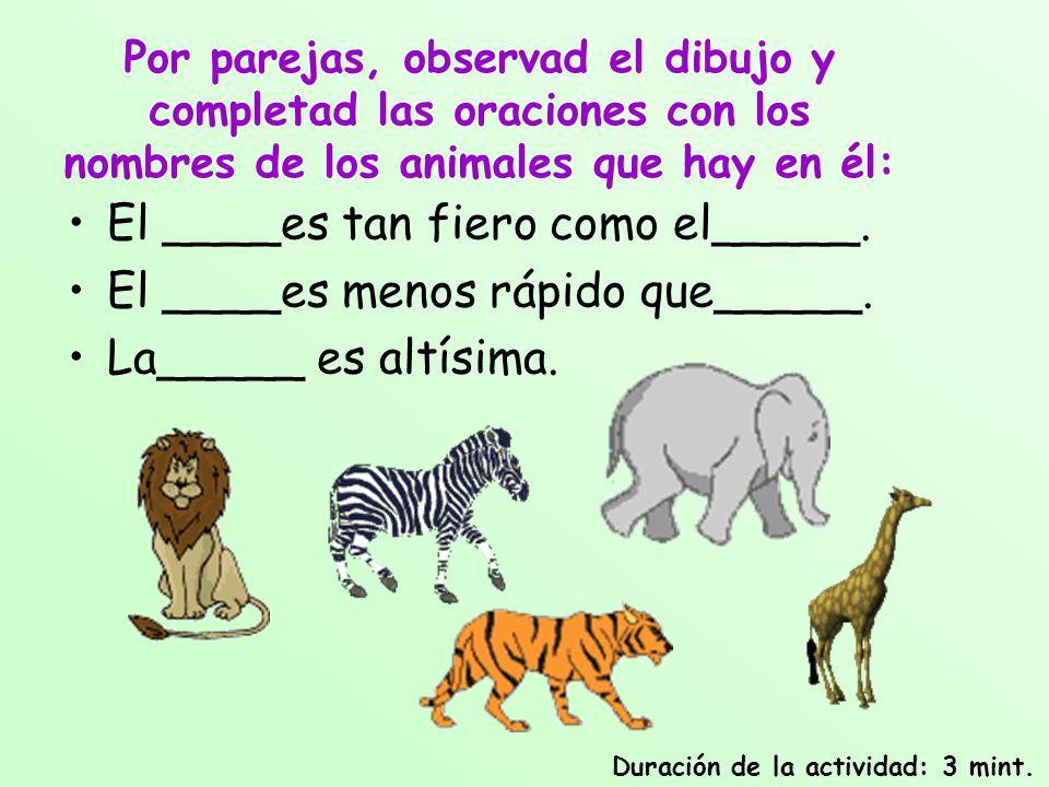 Por parejas, observad el dibujo y completad las oraciones con los nombres de los animales que hay en él: El ____es tan fiero como el_____. El ____es m
