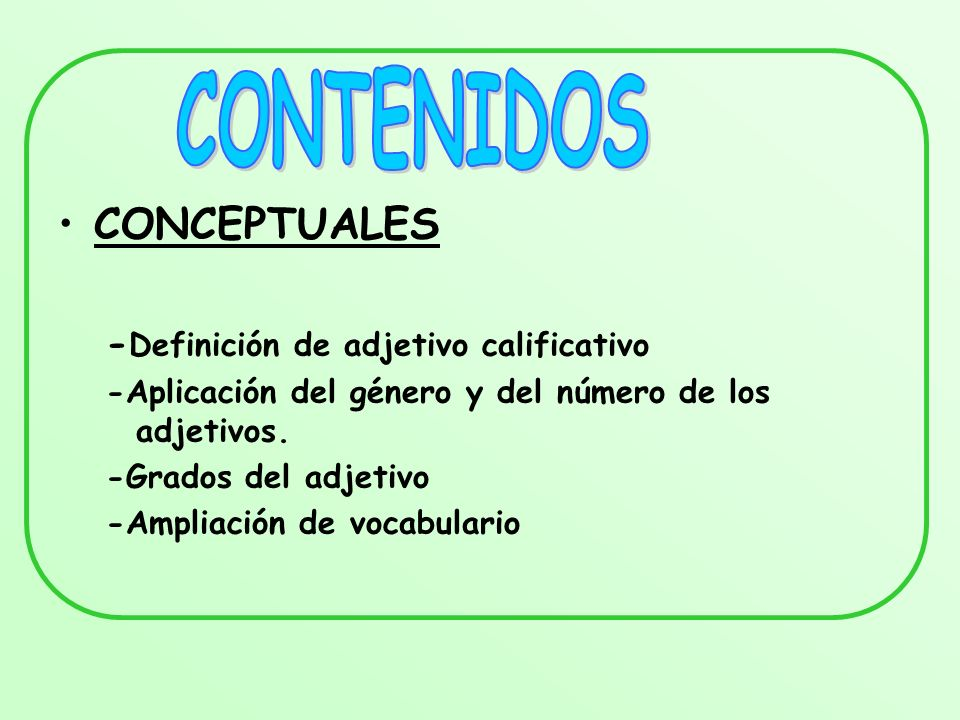 CONCEPTUALES - Definición de adjetivo calificativo -Aplicación del género y del número de los adjetivos. -Grados del adjetivo -Ampliación de vocabular