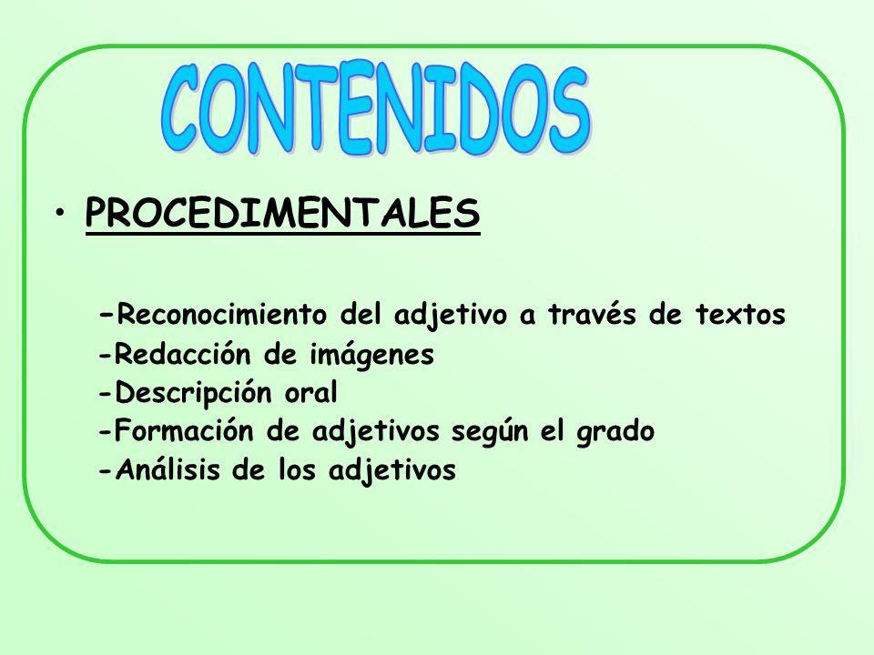 PROCEDIMENTALES - Reconocimiento del adjetivo a través de textos -Redacción de imágenes -Descripción oral -Formación de adjetivos según el grado -Anál