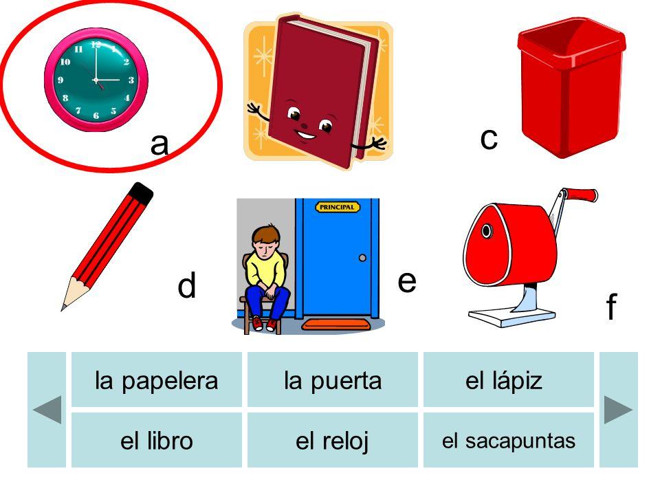 la papelerala puertael lápiz el libroel reloj el sacapuntas b c d e f a
