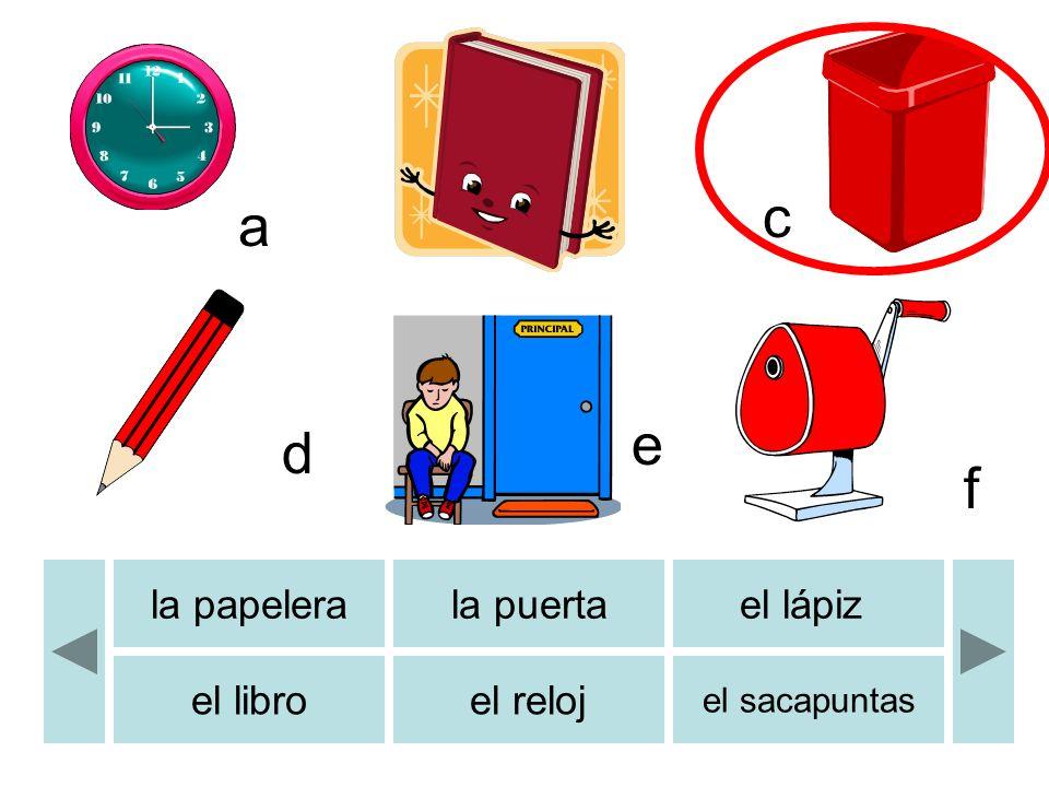 b c d e f a la papelerala puertael lápiz el libroel reloj el sacapuntas