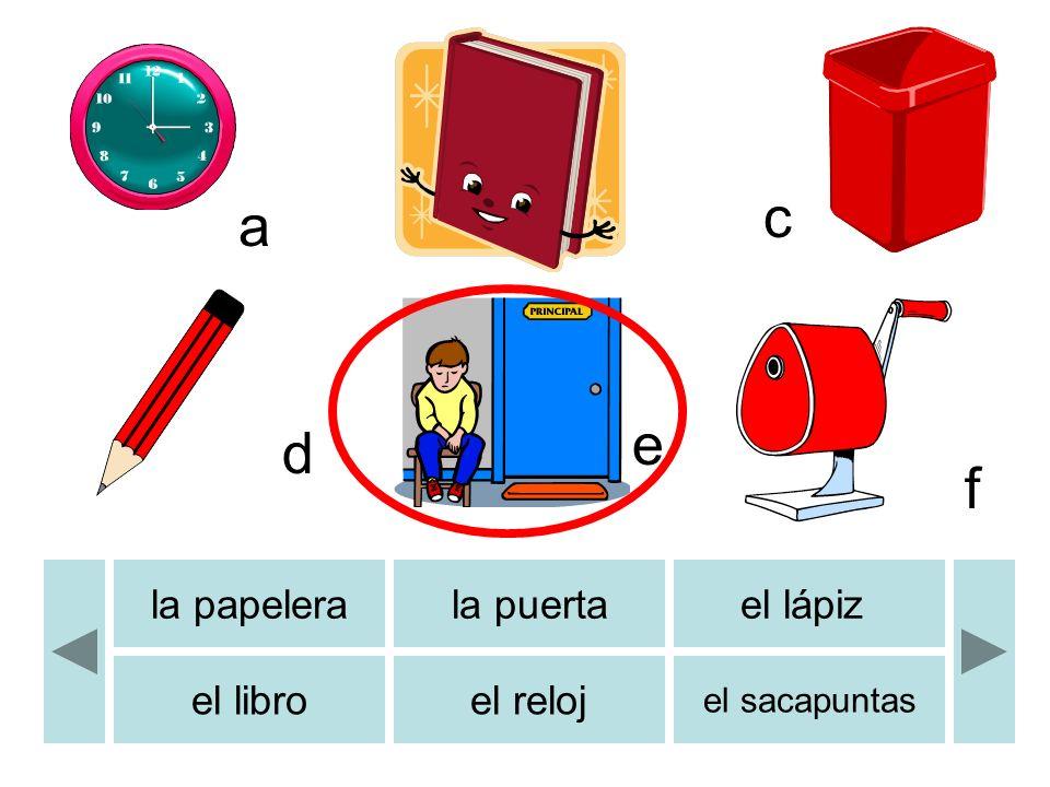 b c d e f a la papelerala puertael lápiz el libroel reloj el sacapuntas b