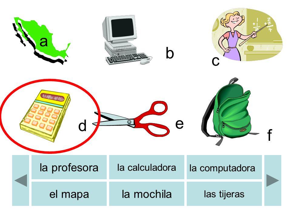 b c d e f a b la profesora la calculadora la computadora el mapala mochila las tijeras