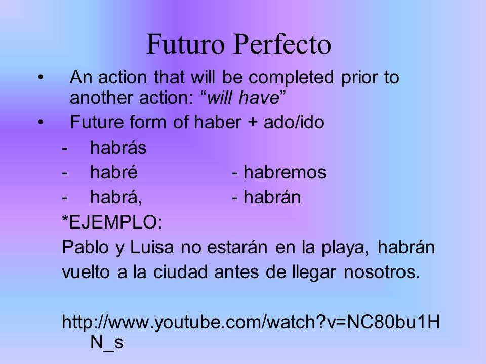 Futuro Perfecto An action that will be completed prior to another action: will have Future form of haber + ado/ido -habrás -habré - habremos -habrá, -