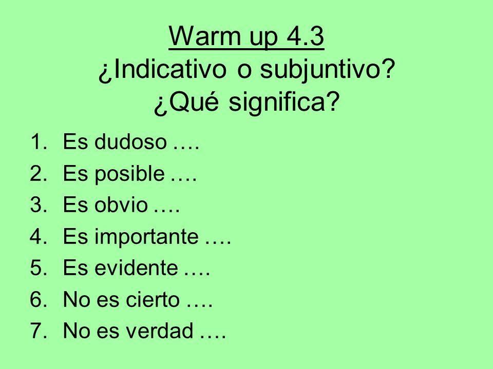 Warm up 4.3 ¿Indicativo o subjuntivo? ¿Qué significa? 1.Es dudoso …. 2.Es posible …. 3.Es obvio …. 4.Es importante …. 5.Es evidente …. 6.No es cierto